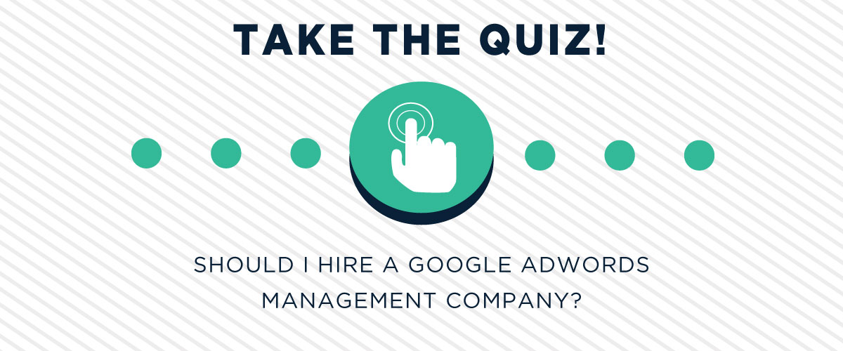 Should I Hire A Google AdWords Management Company? [QUIZ]