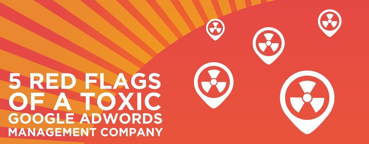 5 Red Flags of a Toxic Google AdWords Management Company