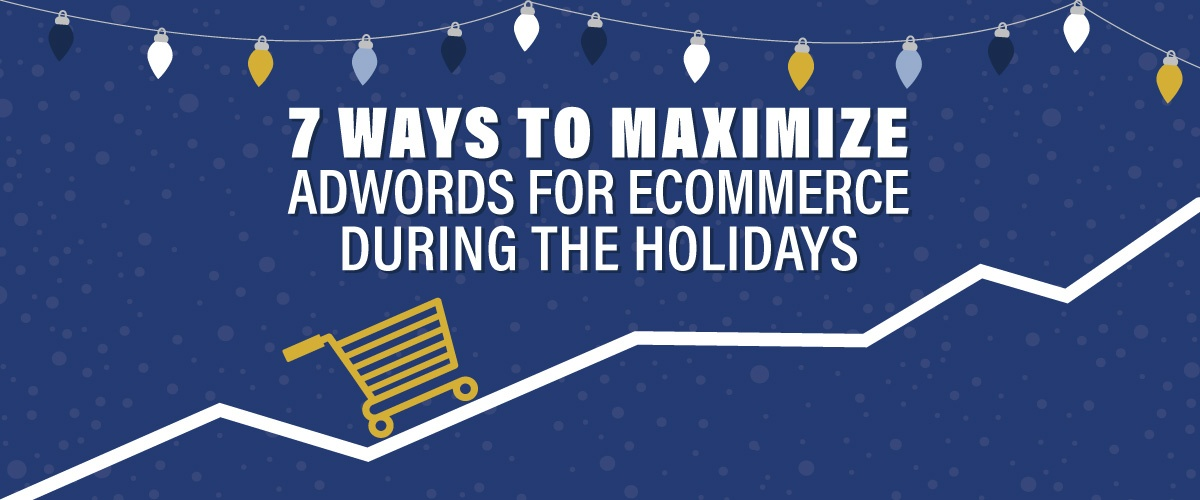 7 Ways To Maximize AdWords For Ecommerce During The Holidays