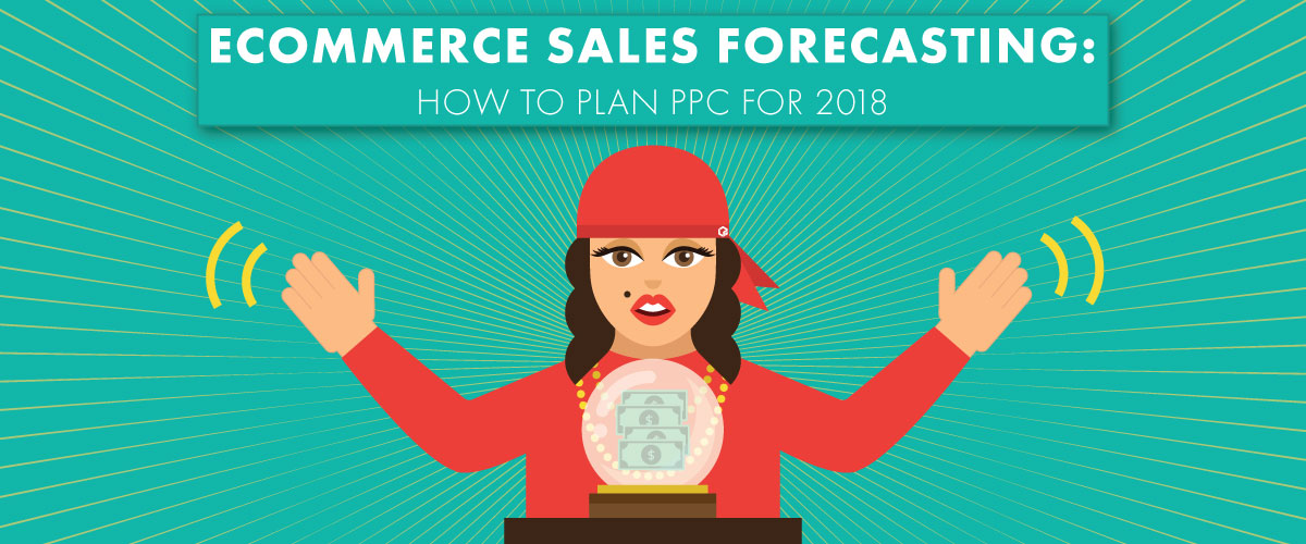 Ecommerce Sales Forecasting: How to Plan PPC For 2018