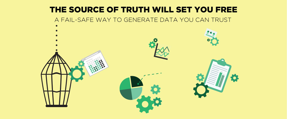 The Source Of Truth Will Set You Free: A Fail-Safe Way To Generate Data You Can Trust